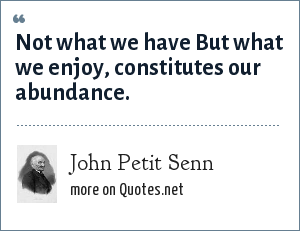 John Petit Senn: Not what we have But what we enjoy, constitutes our abundance.