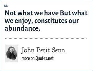 John Petit Senn: Not what we have But what we enjoy, constitutes our abundance.