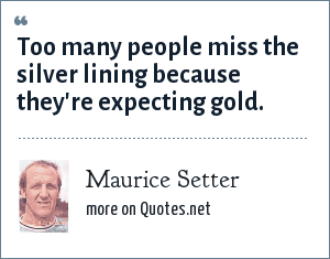 Maurice Setter: Too many people miss the silver lining because they're expecting gold.