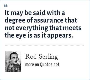 Rod Serling: It may be said with a degree of assurance that not everything that meets the eye is as it appears.