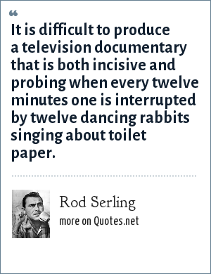 Rod Serling: It is difficult to produce a television documentary that is both incisive and probing when every twelve minutes one is interrupted by twelve dancing rabbits singing about toilet paper.