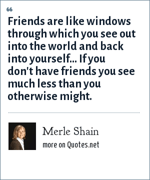 Merle Shain: Friends are like windows through which you see out into the world and back into yourself... If you don't have friends you see much less than you otherwise might.