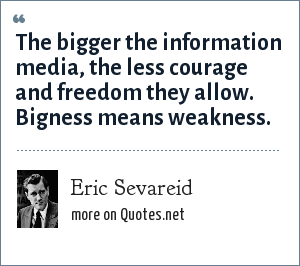 Eric Sevareid: The bigger the information media, the less courage and freedom they allow. Bigness means weakness.