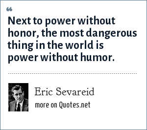 Eric Sevareid: Next to power without honor, the most dangerous thing in the world is power without humor.