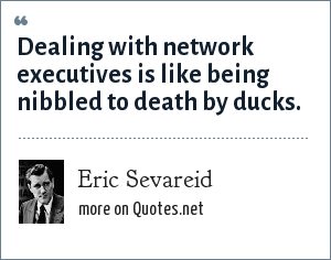 Eric Sevareid: Dealing with network executives is like being nibbled to death by ducks.