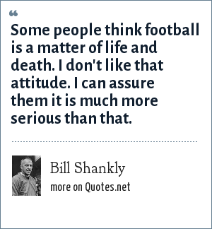 Bill Shankly: Some people think football is a matter of life and death. I don't like that attitude. I can assure them it is much more serious than that.