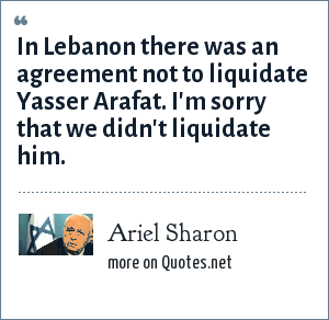 Ariel Sharon: In Lebanon there was an agreement not to liquidate Yasser Arafat. I'm sorry that we didn't liquidate him.