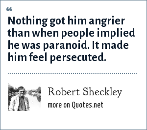 Robert Sheckley: Nothing got him angrier than when people implied he was paranoid. It made him feel persecuted.