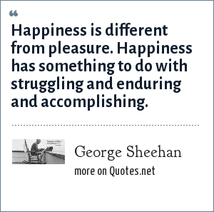 George Sheehan: Happiness is different from pleasure. Happiness has something to do with struggling and enduring and accomplishing.