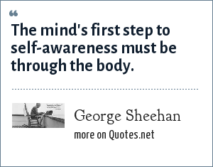 George Sheehan: The mind's first step to self-awareness must be through the body.