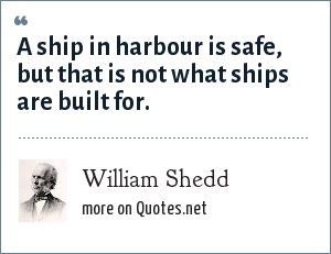 William Shedd: A ship in harbour is safe, but that is not what ships are built for.