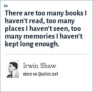 Irwin Shaw: There are too many books I haven't read, too many places I haven't seen, too many memories I haven't kept long enough.