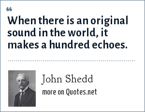 John Shedd: When there is an original sound in the world, it makes a hundred echoes.