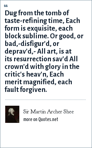 Sir Martin Archer Shee: Dug from the tomb of taste-refining time, Each form is exquisite, each block sublime. Or good, or bad,-disfigur'd, or deprav'd,- All art, is at its resurrection sav'd All crown'd with glory in the critic's heav'n, Each merit magnified, each fault forgiven.