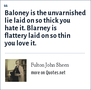 Fulton John Sheen: Baloney is the unvarnished lie laid on so thick you hate it. Blarney is flattery laid on so thin you love it.
