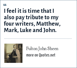 Fulton John Sheen: I feel it is time that I also pay tribute to my four writers, Matthew, Mark, Luke and John.