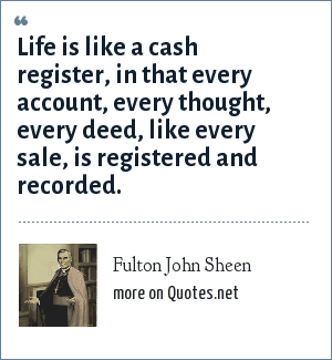 Fulton John Sheen: Life is like a cash register, in that every account, every thought, every deed, like every sale, is registered and recorded.