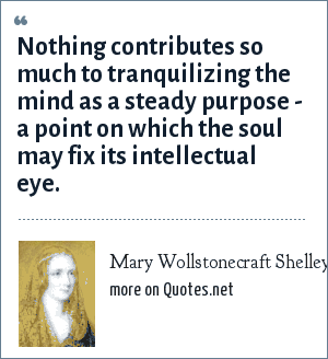 Mary Wollstonecraft Shelley: Nothing contributes so much to tranquilizing the mind as a steady purpose - a point on which the soul may fix its intellectual eye.