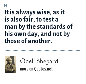 Odell Shepard: It is always wise, as it is also fair, to test a man by the standards of his own day, and not by those of another.