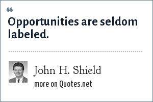 John H. Shield: Opportunities are seldom labeled.
