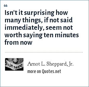 Arnot L. Sheppard, Jr.: Isn't it surprising how many things, if not said immediately, seem not worth saying ten minutes from now