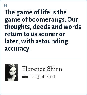 Florence Shinn: The game of life is the game of boomerangs. Our thoughts, deeds and words return to us sooner or later, with astounding accuracy.