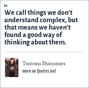 Tsutomu Shimomura: We call things we don't understand complex, but that means we haven't found a good way of thinking about them.