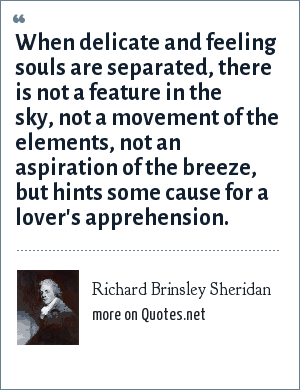 Richard Brinsley Sheridan: When delicate and feeling souls are separated, there is not a feature in the sky, not a movement of the elements, not an aspiration of the breeze, but hints some cause for a lover's apprehension.