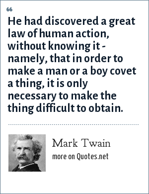 Mark Twain: He had discovered a great law of human action, without knowing it - namely, that in order to make a man or a boy covet a thing, it is only necessary to make the thing difficult to obtain.