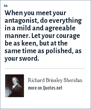 Richard Brinsley Sheridan: When you meet your antagonist, do everything in a mild and agreeable manner. Let your courage be as keen, but at the same time as polished, as your sword.