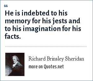 Richard Brinsley Sheridan: He is indebted to his memory for his jests and to his imagination for his facts.