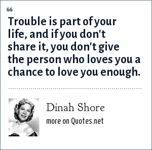 Dinah Shore: Trouble is part of your life, and if you don't share it, you don't give the person who loves you a chance to love you enough.