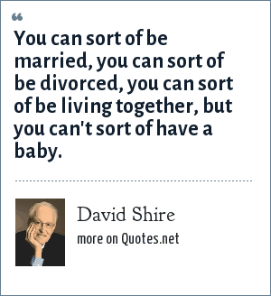 David Shire: You can sort of be married, you can sort of be divorced, you can sort of be living together, but you can't sort of have a baby.