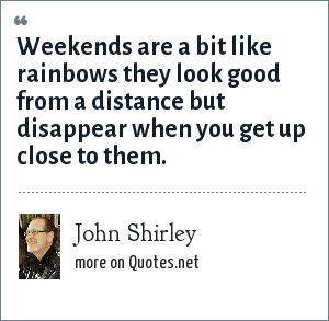 John Shirley: Weekends are a bit like rainbows they look good from a distance but disappear when you get up close to them.
