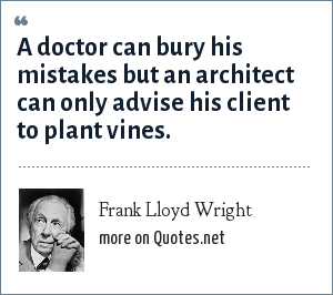 Frank Lloyd Wright: A doctor can bury his mistakes but an architect can only advise his client to plant vines.
