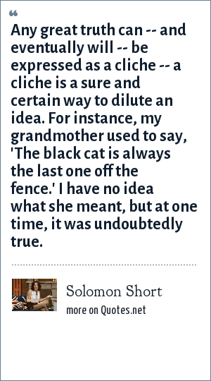 Solomon Short: Any great truth can -- and eventually will -- be expressed as a cliche -- a cliche is a sure and certain way to dilute an idea. For instance, my grandmother used to say, 'The black cat is always the last one off the fence.' I have no idea what she meant, but at one time, it was undoubtedly true.