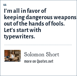 Solomon Short: I'm all in favor of keeping dangerous weapons out of the hands of fools. Let's start with typewriters.