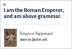 Emperor Sigismund: I am the Roman Emperor, and am above grammar.