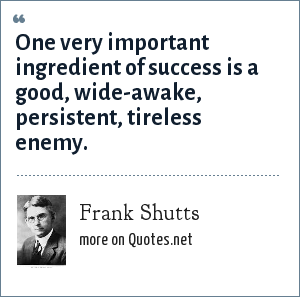 Frank Shutts: One very important ingredient of success is a good, wide-awake, persistent, tireless enemy.