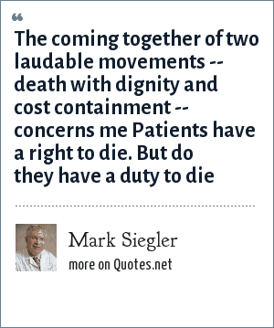 Mark Siegler: The coming together of two laudable movements -- death with dignity and cost containment -- concerns me Patients have a right to die. But do they have a duty to die