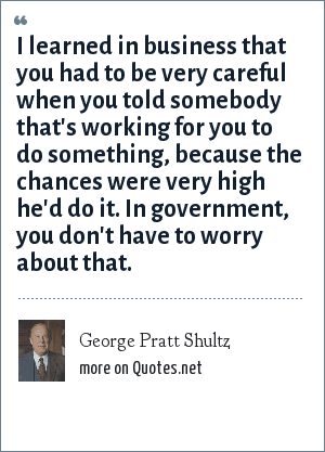 George Pratt Shultz: I learned in business that you had to be very careful when you told somebody that's working for you to do something, because the chances were very high he'd do it. In government, you don't have to worry about that.