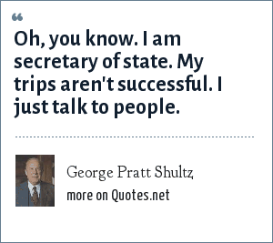 George Pratt Shultz: Oh, you know. I am secretary of state. My trips aren't successful. I just talk to people.