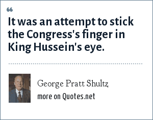 George Pratt Shultz: It was an attempt to stick the Congress's finger in King Hussein's eye.