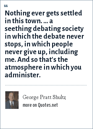 George Pratt Shultz: Nothing ever gets settled in this town. ... a seething debating society in which the debate never stops, in which people never give up, including me. And so that's the atmosphere in which you administer.
