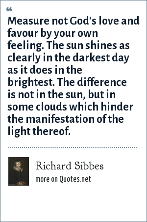 Richard Sibbes: Measure not God's love and favour by your own feeling. The sun shines as clearly in the darkest day as it does in the brightest. The difference is not in the sun, but in some clouds which hinder the manifestation of the light thereof.