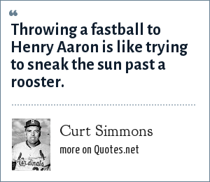 Curt Simmons: Throwing a fastball to Henry Aaron is like trying to sneak the sun past a rooster.