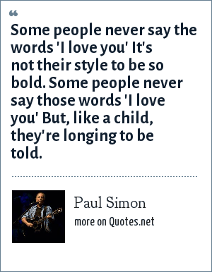 Paul Simon: Some people never say the words 'I love you' It's not their style to be so bold. Some people never say those words 'I love you' But, like a child, they're longing to be told.