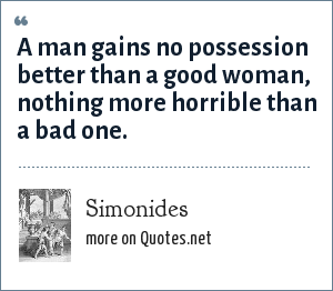 Simonides: A man gains no possession better than a good woman, nothing more horrible than a bad one.
