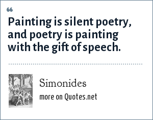Simonides: Painting is silent poetry, and poetry is painting with the gift of speech.