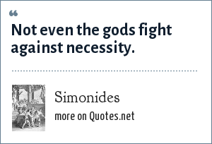 Simonides: Not even the gods fight against necessity.